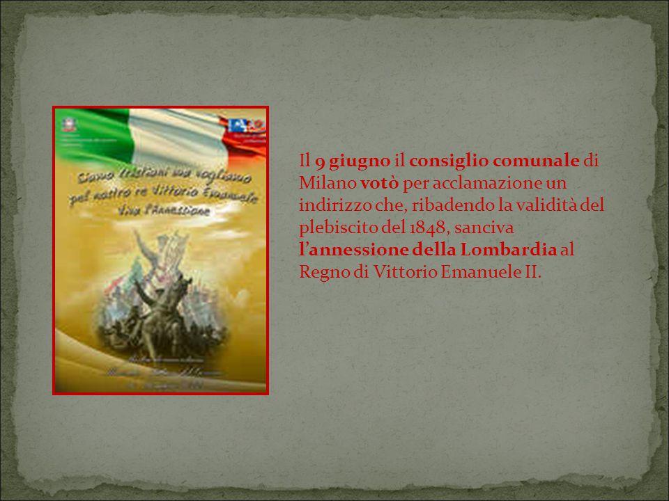 Il 9 giugno il consiglio comunale di Milano votò per acclamazione un indirizzo che, ribadendo la validità del plebiscito del 1848, sanciva l'annessione della Lombardia al Regno di Vittorio Emanuele II.