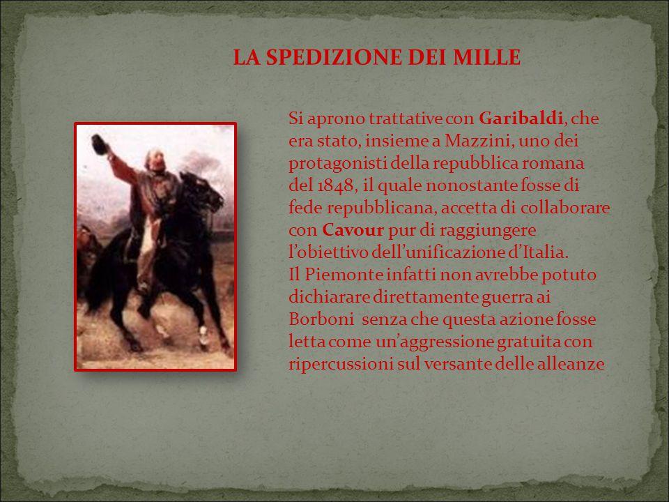 Si aprono trattative con Garibaldi, che era stato, insieme a Mazzini, uno dei protagonisti della repubblica romana del 1848, il quale nonostante fosse di fede repubblicana, accetta di collaborare con Cavour pur di raggiungere l'obiettivo dell'unificazione d'Italia.