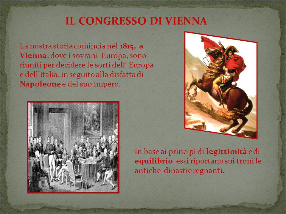 IL CONGRESSO DI VIENNA La nostra storia comincia nel 1815, a Vienna, dove i sovrani Europa, sono riuniti per decidere le sorti dell' Europa e dell'Italia, in seguito alla disfatta di Napoleone e del suo impero.