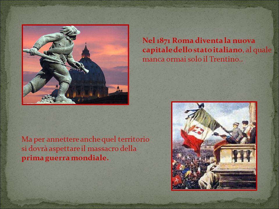 Nel 1871 Roma diventa la nuova capitale dello stato italiano, al quale manca ormai solo il Trentino..