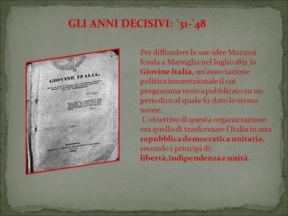 GLI ANNI DECISIVI: 31- 48 Per diffondere le sue idee Mazzini fonda a Marsiglia nel luglio 1831 la Giovine Italia, un'associazione politica insurrezionale il cui programma veniva pubblicato su un periodico al quale fu dato lo stesso nome.