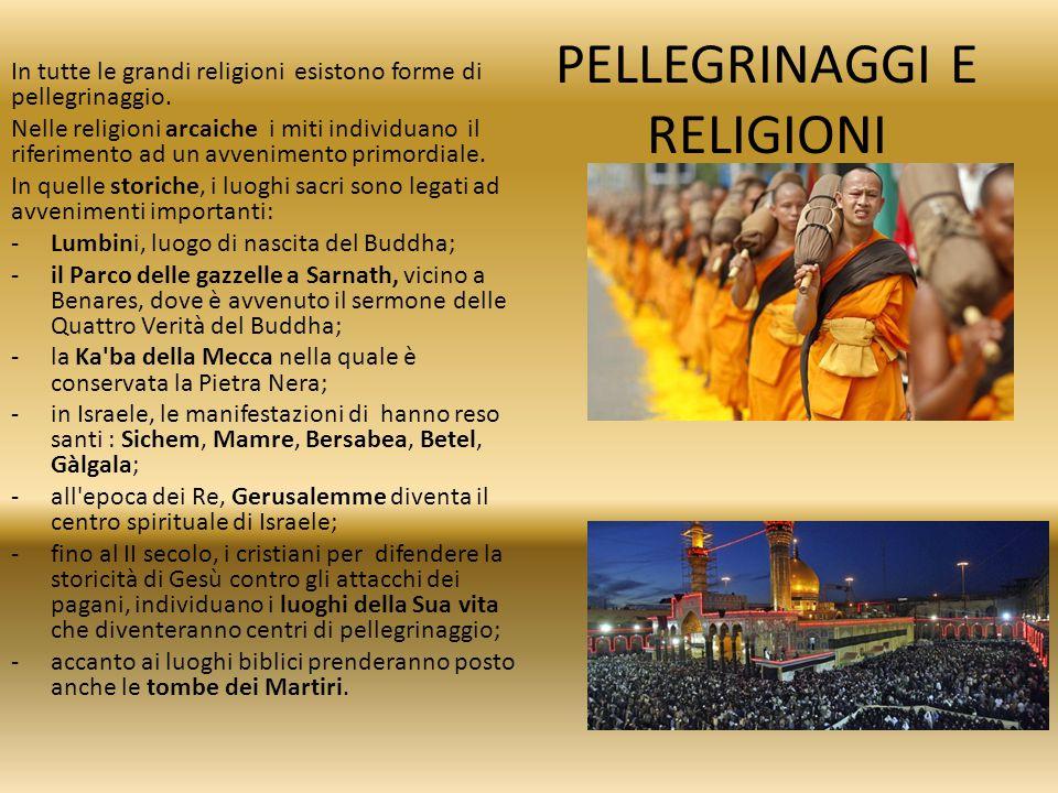 PELLEGRINAGGI E RELIGIONI In tutte le grandi religioni esistono forme di pellegrinaggio. Nelle religioni arcaiche i miti individuano il riferimento ad