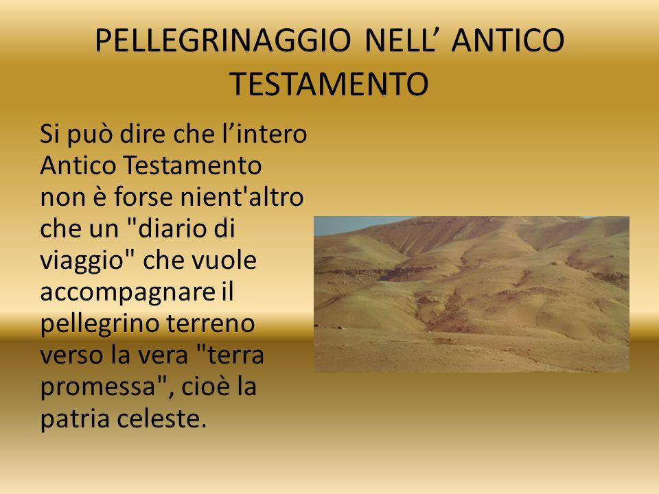 PELLEGRINAGGIO NELL' ANTICO TESTAMENTO Si può dire che l'intero Antico Testamento non è forse nient'altro che un