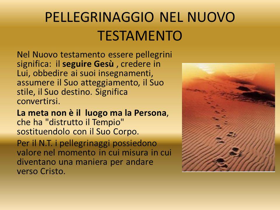 PELLEGRINAGGIO NEL NUOVO TESTAMENTO Nel Nuovo testamento essere pellegrini significa: il seguire Gesù, credere in Lui, obbedire ai suoi insegnamenti,