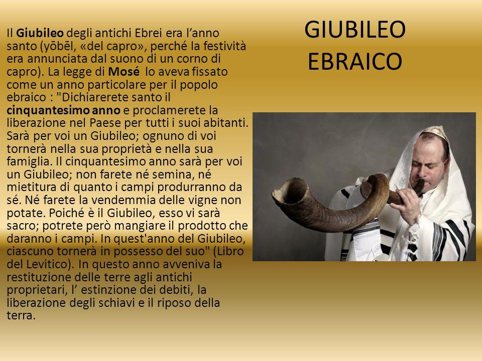 GIUBILEO EBRAICO Il Giubileo degli antichi Ebrei era l'anno santo (yōbēl, «del capro», perché la festività era annunciata dal suono di un corno di cap