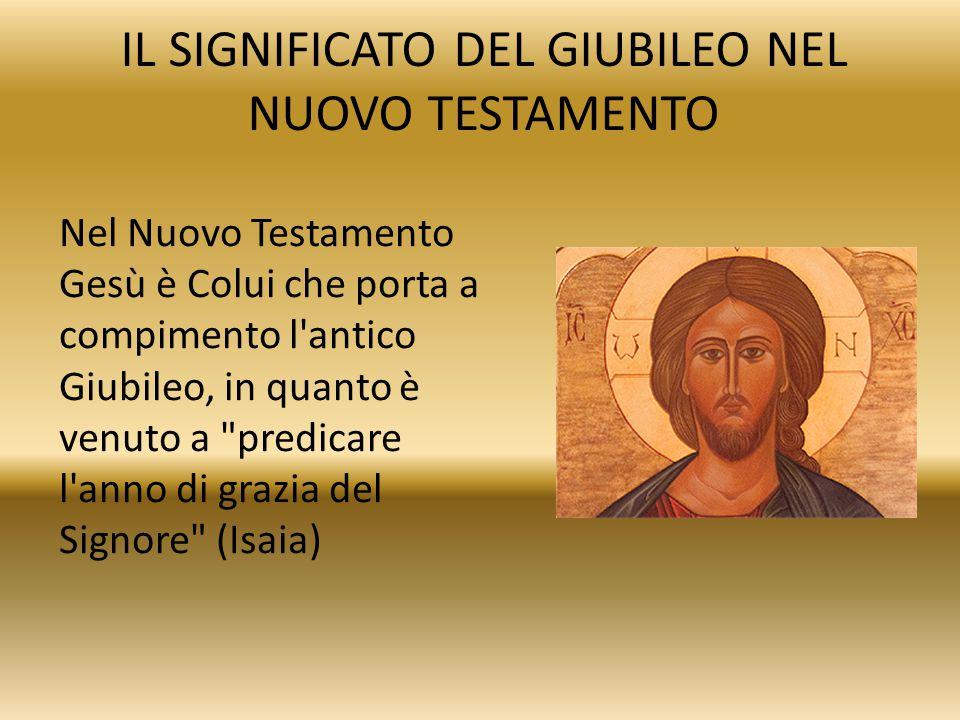 IL SIGNIFICATO DEL GIUBILEO NEL NUOVO TESTAMENTO Nel Nuovo Testamento Gesù è Colui che porta a compimento l'antico Giubileo, in quanto è venuto a