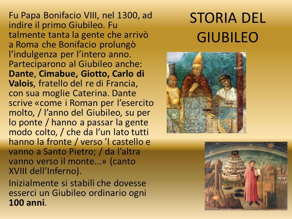 STORIA DEL GIUBILEO Fu Papa Bonifacio VIII, nel 1300, ad indire il primo Giubileo. Fu talmente tanta la gente che arrivò a Roma che Bonifacio prolungò