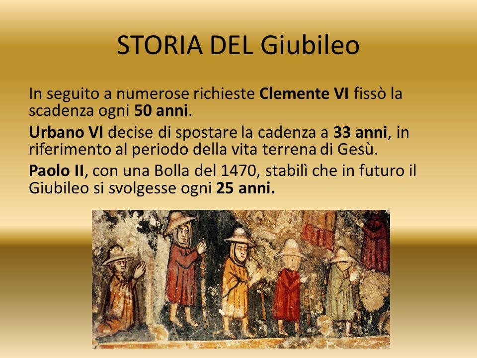 STORIA DEL Giubileo In seguito a numerose richieste Clemente VI fissò la scadenza ogni 50 anni. Urbano VI decise di spostare la cadenza a 33 anni, in