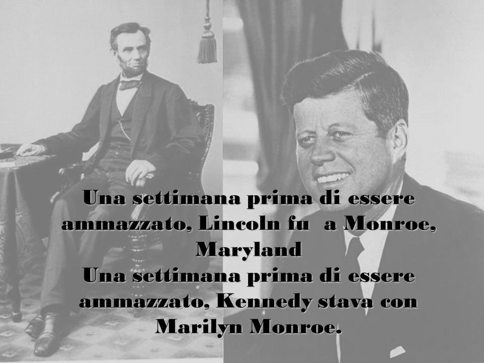 Una settimana prima di essere ammazzato, Lincoln fu a Monroe, Maryland Una settimana prima di essere ammazzato, Kennedy stava con Marilyn Monroe.