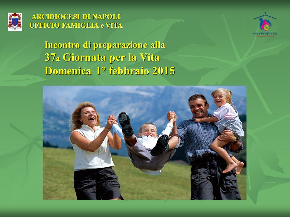 ARCIDIOCESI DI NAPOLI UFFICIO FAMIGLIA e VITA Incontro di preparazione alla 37 a Giornata per la Vita Domenica 1° febbraio 2015