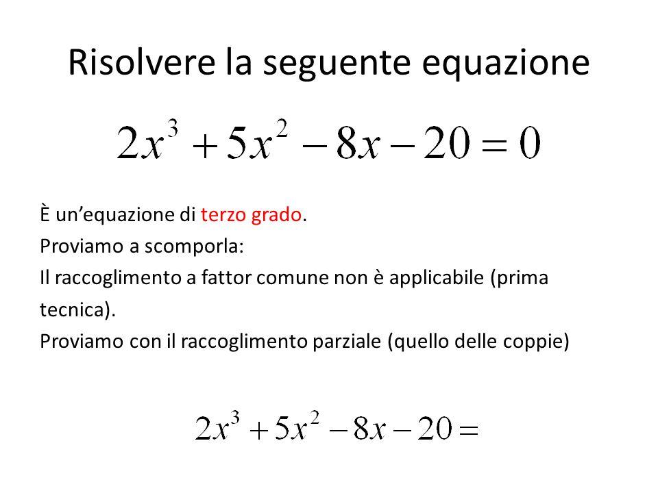 Risolvere la seguente equazione È un'equazione di terzo grado. Proviamo a scomporla: Il raccoglimento a fattor comune non è applicabile (prima tecnica