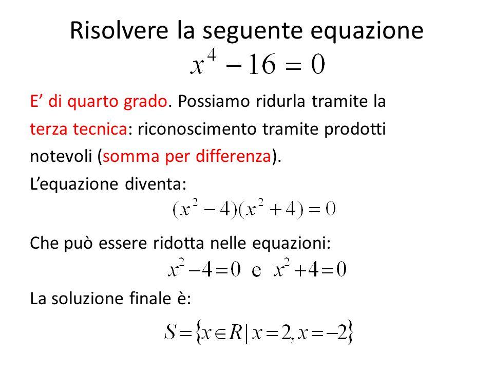 Risolvere la seguente equazione E' di quarto grado. Possiamo ridurla tramite la terza tecnica: riconoscimento tramite prodotti notevoli (somma per dif
