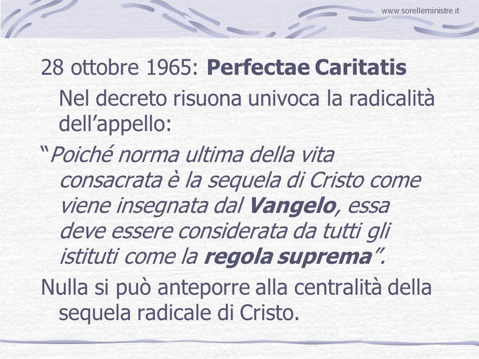 28 ottobre 1965: Perfectae Caritatis Nel decreto risuona univoca la radicalità dell'appello: Poiché norma ultima della vita consacrata è la sequela di Cristo come viene insegnata dal Vangelo, essa deve essere considerata da tutti gli istituti come la regola suprema .