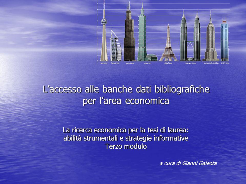 L'accesso alle banche dati bibliografiche per l'area economica La ricerca economica per la tesi di laurea: abilità strumentali e strategie informative Terzo modulo a cura di Gianni Galeota