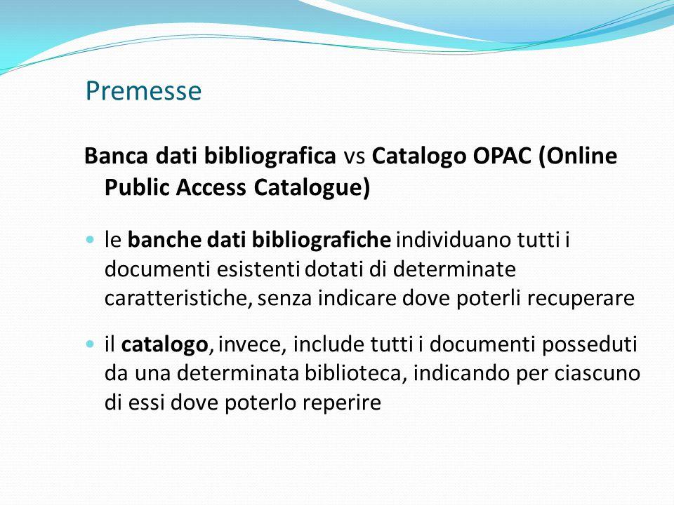 Premesse Banca dati bibliografica vs Catalogo OPAC (Online Public Access Catalogue) le banche dati bibliografiche individuano tutti i documenti esistenti dotati di determinate caratteristiche, senza indicare dove poterli recuperare il catalogo, invece, include tutti i documenti posseduti da una determinata biblioteca, indicando per ciascuno di essi dove poterlo reperire