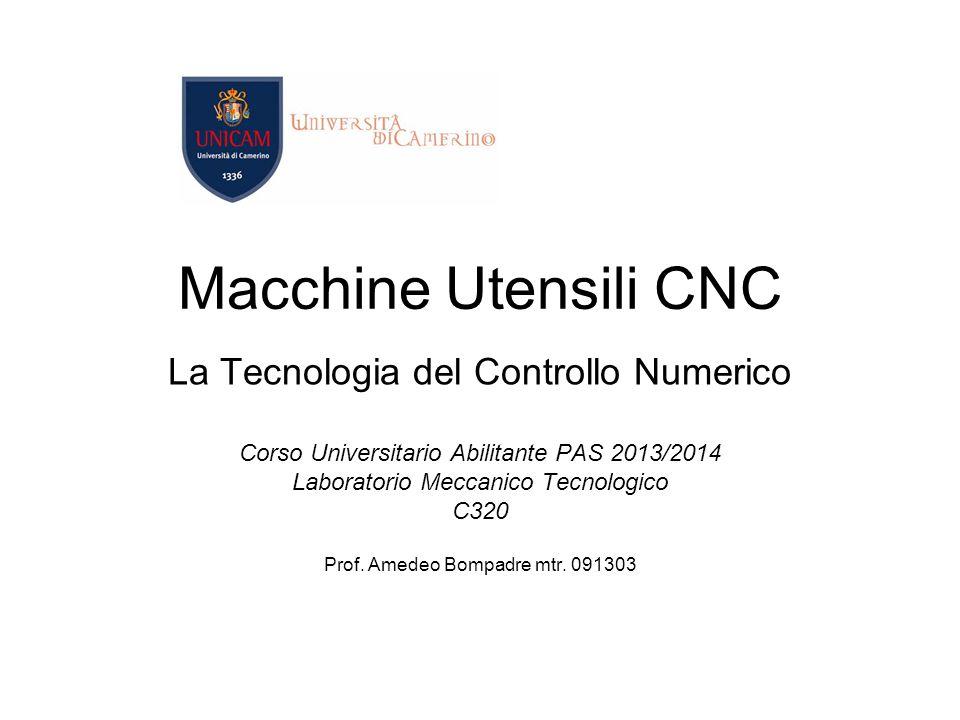 Macchine Utensili CNC La Tecnologia del Controllo Numerico Corso Universitario Abilitante PAS 2013/2014 Laboratorio Meccanico Tecnologico C320 Prof. A