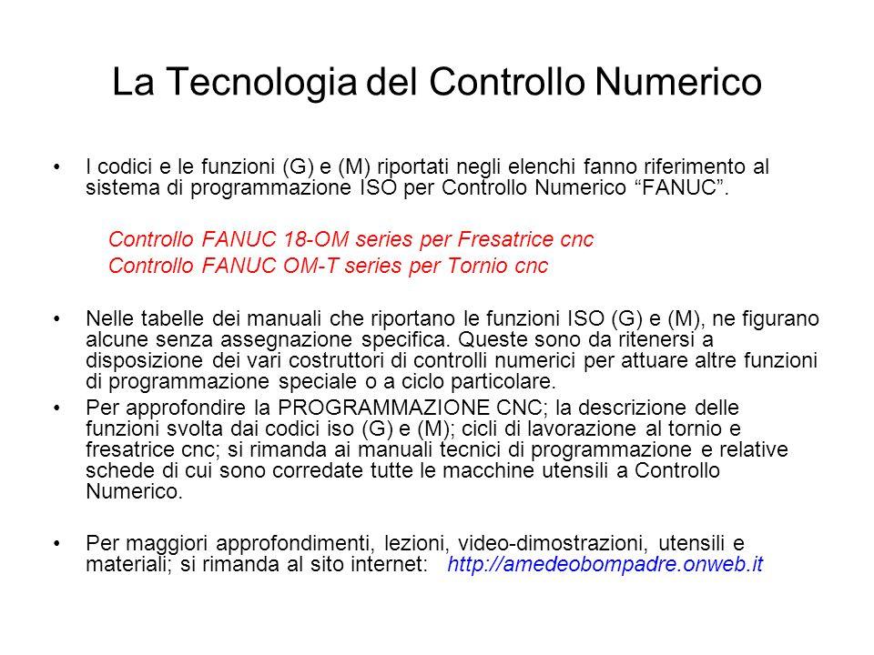 La Tecnologia del Controllo Numerico I codici e le funzioni (G) e (M) riportati negli elenchi fanno riferimento al sistema di programmazione ISO per C