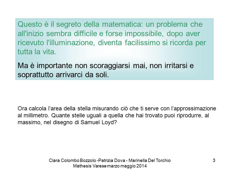 Clara Colombo Bozzolo -Patrizia Dova - Marinella Del Torchio Mathesis Varese marzo maggio 2014 3 Questo è il segreto della matematica: un problema che