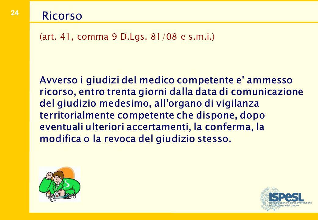 24 (art. 41, comma 9 D.Lgs. 81/08 e s.m.i.) Avverso i giudizi del medico competente e' ammesso ricorso, entro trenta giorni dalla data di comunicazion