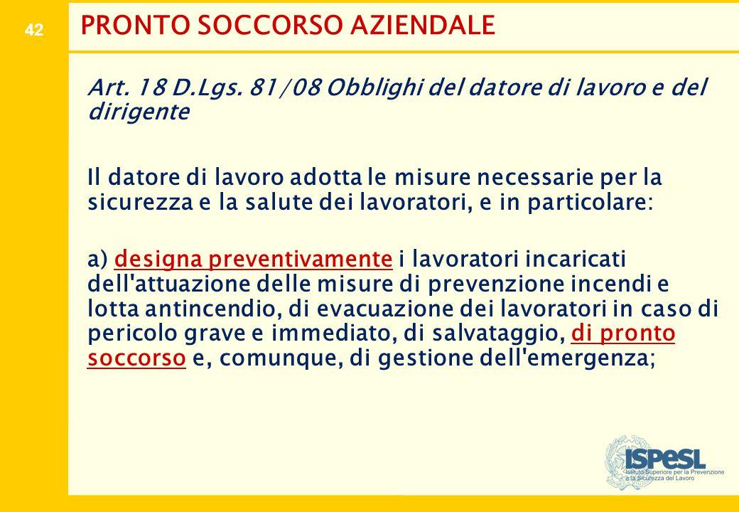 42 PRONTO SOCCORSO AZIENDALE Art. 18 D.Lgs. 81/08 Obblighi del datore di lavoro e del dirigente Il datore di lavoro adotta le misure necessarie per la