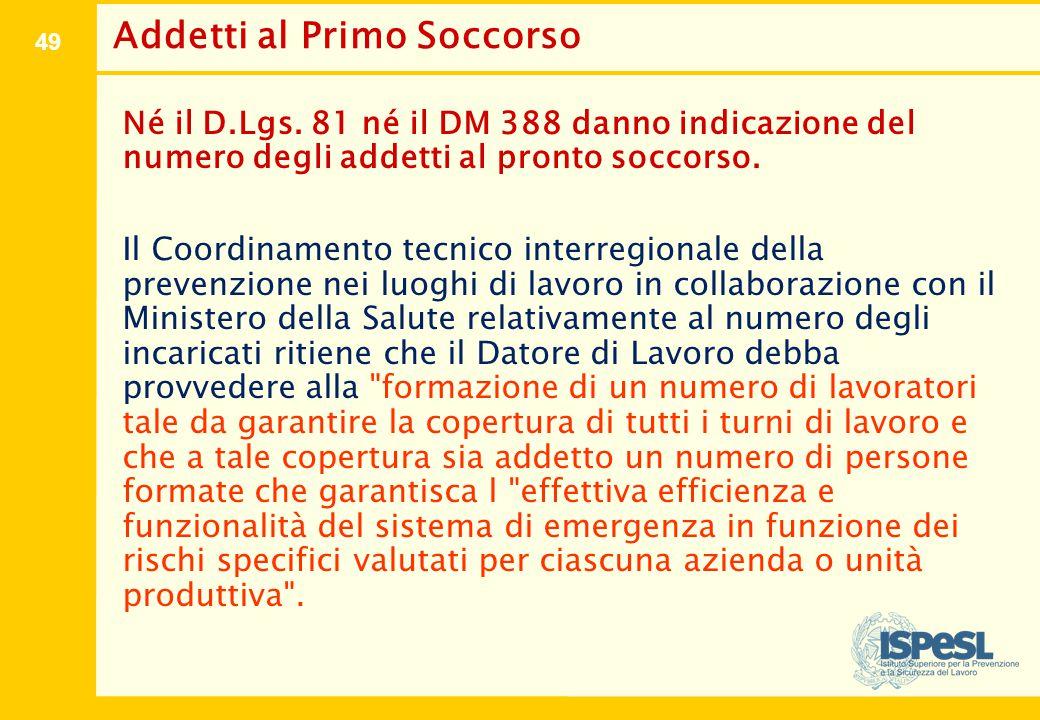 49 Addetti al Primo Soccorso Né il D.Lgs. 81 né il DM 388 danno indicazione del numero degli addetti al pronto soccorso. Il Coordinamento tecnico inte
