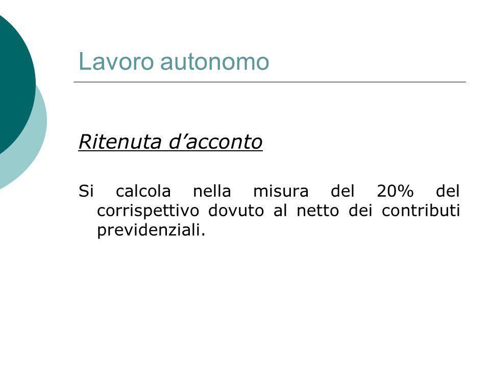 Lavoro autonomo Ritenuta d'acconto Si calcola nella misura del 20% del corrispettivo dovuto al netto dei contributi previdenziali.