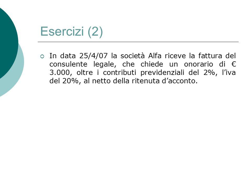 Esercizi (2)  In data 25/4/07 la società Alfa riceve la fattura del consulente legale, che chiede un onorario di € 3.000, oltre i contributi previden