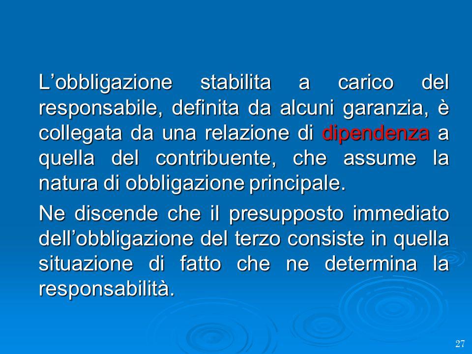 L'obbligazione stabilita a carico del responsabile, definita da alcuni garanzia, è collegata da una relazione di dipendenza a quella del contribuente, che assume la natura di obbligazione principale.