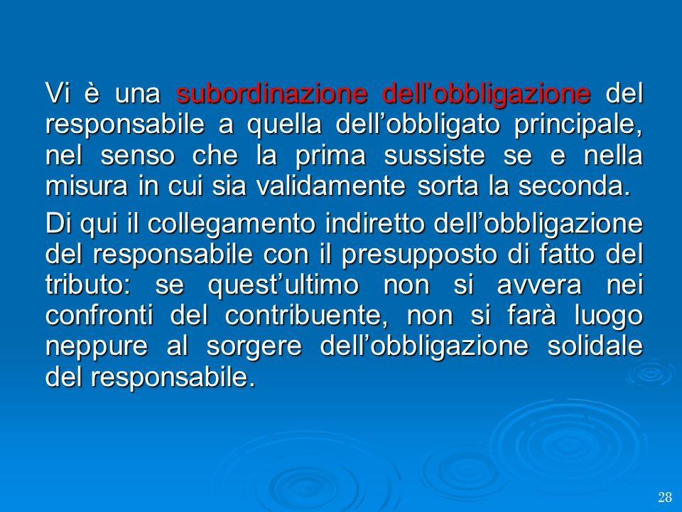 Vi è una subordinazione dell'obbligazione del responsabile a quella dell'obbligato principale, nel senso che la prima sussiste se e nella misura in cui sia validamente sorta la seconda.