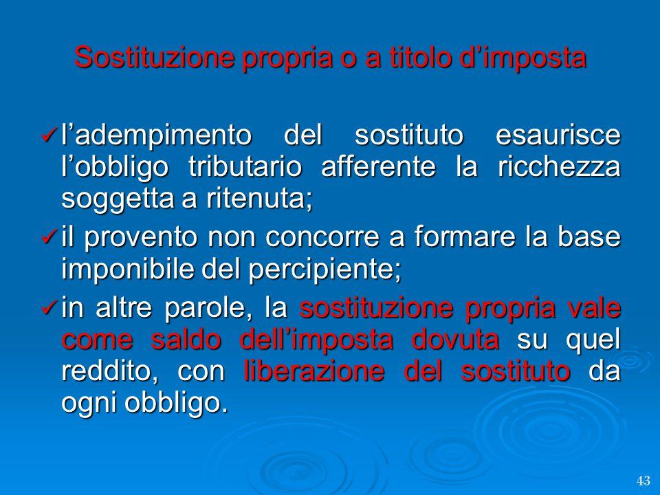 Sostituzione propria o a titolo d'imposta l'adempimento del sostituto esaurisce l'obbligo tributario afferente la ricchezza soggetta a ritenuta; l'adempimento del sostituto esaurisce l'obbligo tributario afferente la ricchezza soggetta a ritenuta; il provento non concorre a formare la base imponibile del percipiente; il provento non concorre a formare la base imponibile del percipiente; in altre parole, la sostituzione propria vale come saldo dell'imposta dovuta su quel reddito, con liberazione del sostituto da ogni obbligo.