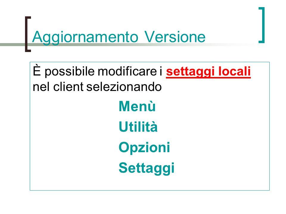 Aggiornamento Versione È possibile modificare i settaggi locali nel client selezionando Menù Utilità Opzioni Settaggi