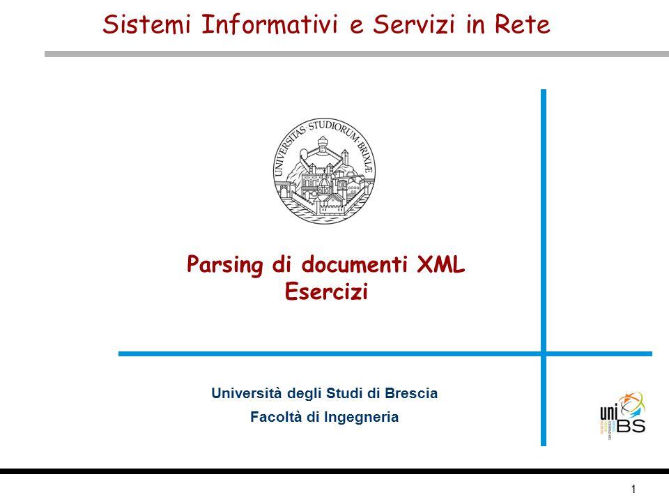 1 Sistemi Informativi e Servizi in Rete Università degli Studi di Brescia Facoltà di Ingegneria Parsing di documenti XML Esercizi