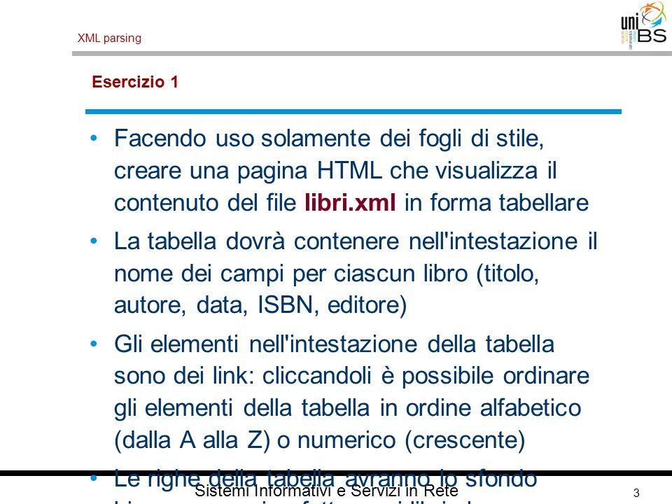 3 XML parsing Sistemi Informativi e Servizi in Rete Esercizio 1 Facendo uso solamente dei fogli di stile, creare una pagina HTML che visualizza il contenuto del file libri.xml in forma tabellare La tabella dovrà contenere nell intestazione il nome dei campi per ciascun libro (titolo, autore, data, ISBN, editore) Gli elementi nell intestazione della tabella sono dei link: cliccandoli è possibile ordinare gli elementi della tabella in ordine alfabetico (dalla A alla Z) o numerico (crescente) Le righe della tabella avranno lo sfondo bianco, eccezion fatta per i libri che non sono disponibili, per i quali lo sfondo sarà evidenziato diversamente