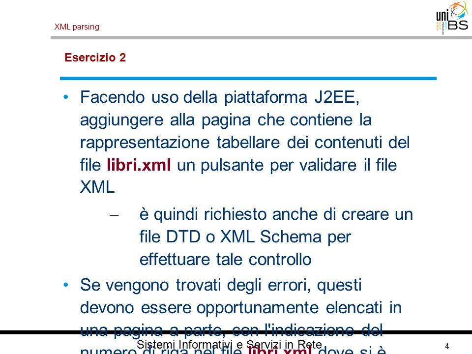 4 XML parsing Sistemi Informativi e Servizi in Rete Esercizio 2 Facendo uso della piattaforma J2EE, aggiungere alla pagina che contiene la rappresenta
