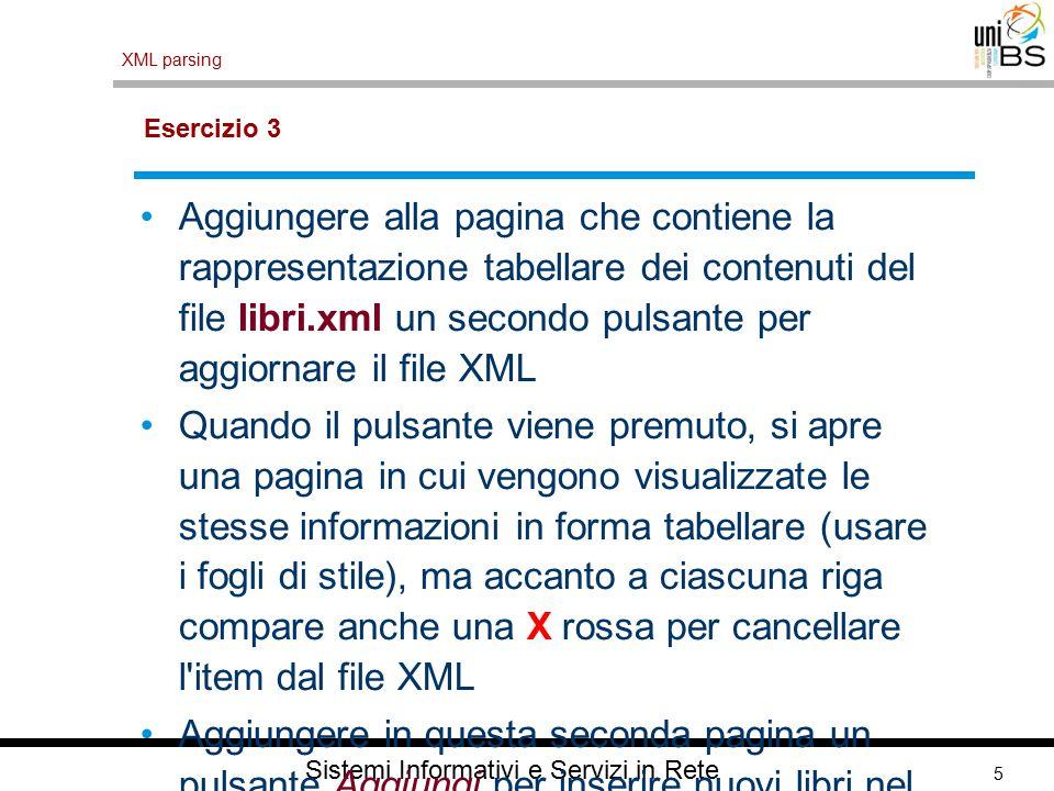 5 XML parsing Sistemi Informativi e Servizi in Rete Esercizio 3 Aggiungere alla pagina che contiene la rappresentazione tabellare dei contenuti del file libri.xml un secondo pulsante per aggiornare il file XML Quando il pulsante viene premuto, si apre una pagina in cui vengono visualizzate le stesse informazioni in forma tabellare (usare i fogli di stile), ma accanto a ciascuna riga compare anche una X rossa per cancellare l item dal file XML Aggiungere in questa seconda pagina un pulsante Aggiungi per inserire nuovi libri nel file libri.xml.