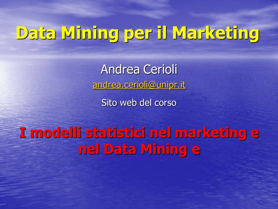 Data Mining per il Marketing Andrea Cerioli andrea.cerioli@unipr.it Sito web del corso I modelli statistici nel marketing e nel Data Mining e