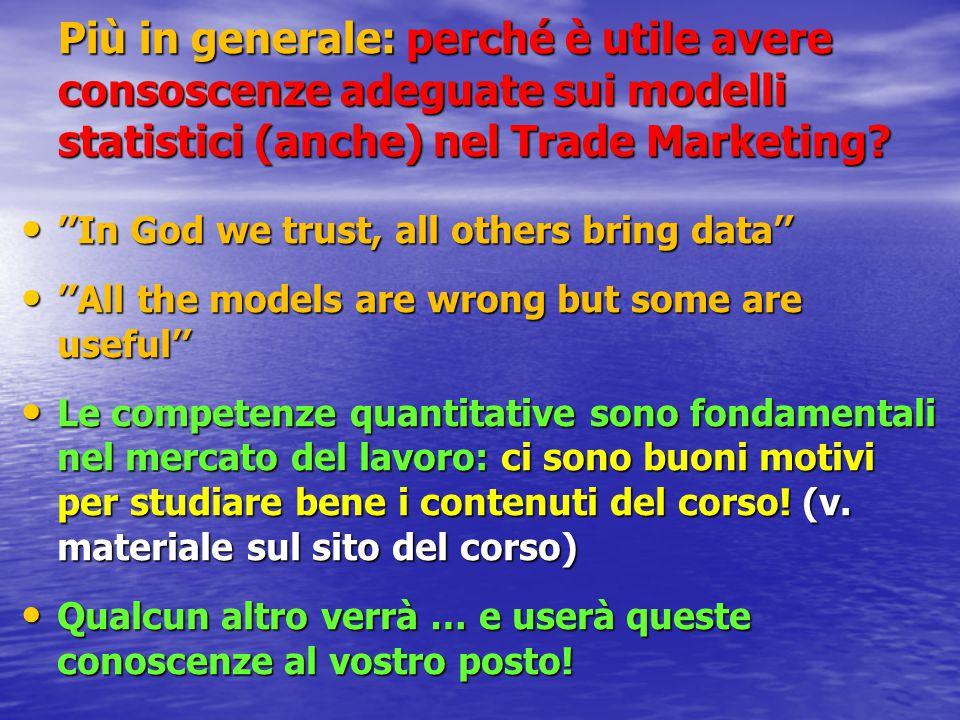 Più in generale: perché è utile avere consoscenze adeguate sui modelli statistici (anche) nel Trade Marketing? ''In God we trust, all others bring dat