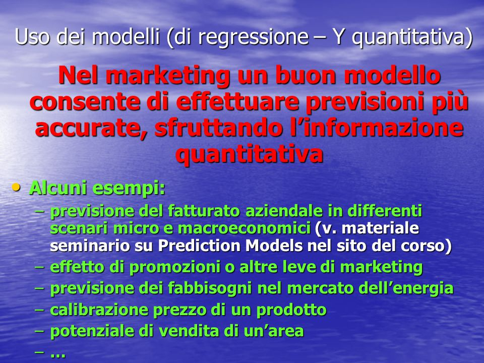 Uso dei modelli (di regressione – Y quantitativa) Nel marketing un buon modello consente di effettuare previsioni più accurate, sfruttando l'informazione quantitativa Alcuni esempi: Alcuni esempi: –previsione del fatturato aziendale in differenti scenari micro e macroeconomici (v.