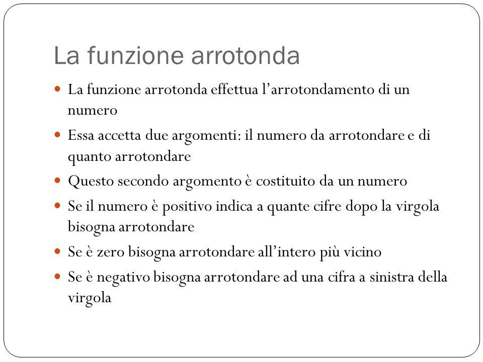 La funzione arrotonda La funzione arrotonda effettua l'arrotondamento di un numero Essa accetta due argomenti: il numero da arrotondare e di quanto arrotondare Questo secondo argomento è costituito da un numero Se il numero è positivo indica a quante cifre dopo la virgola bisogna arrotondare Se è zero bisogna arrotondare all'intero più vicino Se è negativo bisogna arrotondare ad una cifra a sinistra della virgola