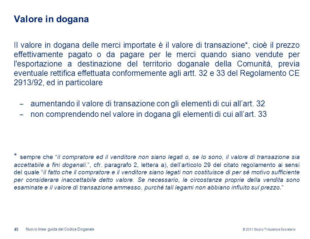 © 2011 Studio Tributario e Societario Valore in dogana 45 Nuovo linee guida del Codice Doganale Il valore in dogana delle merci importate è il valore