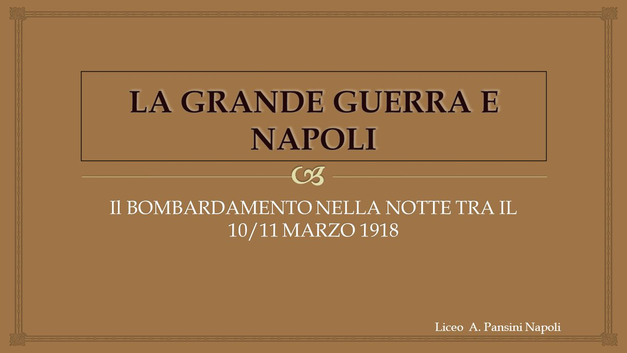 Il BOMBARDAMENTO NELLA NOTTE TRA IL 10/11 MARZO 1918 Liceo A. Pansini Napoli