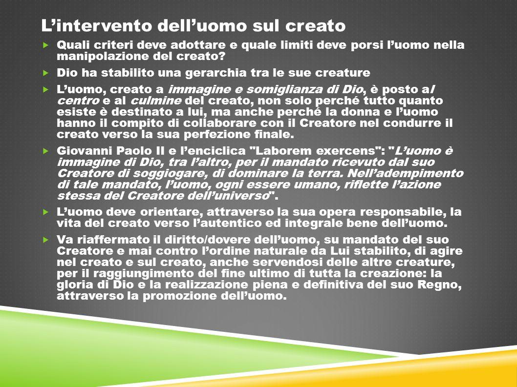 L'intervento dell'uomo sul creato  Quali criteri deve adottare e quale limiti deve porsi l'uomo nella manipolazione del creato?  Dio ha stabilito un