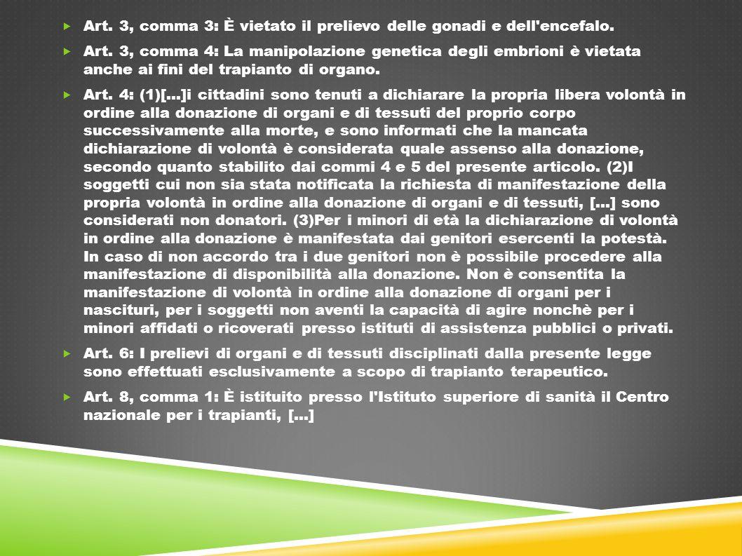  Art. 3, comma 3: È vietato il prelievo delle gonadi e dell'encefalo.  Art. 3, comma 4: La manipolazione genetica degli embrioni è vietata anche ai