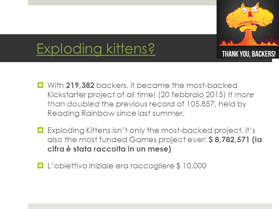 Exploding kittens?  With 219,382 backers, it became the most-backed Kickstarter project of all time! (20 febbraio 2015) It more than doubled the prev