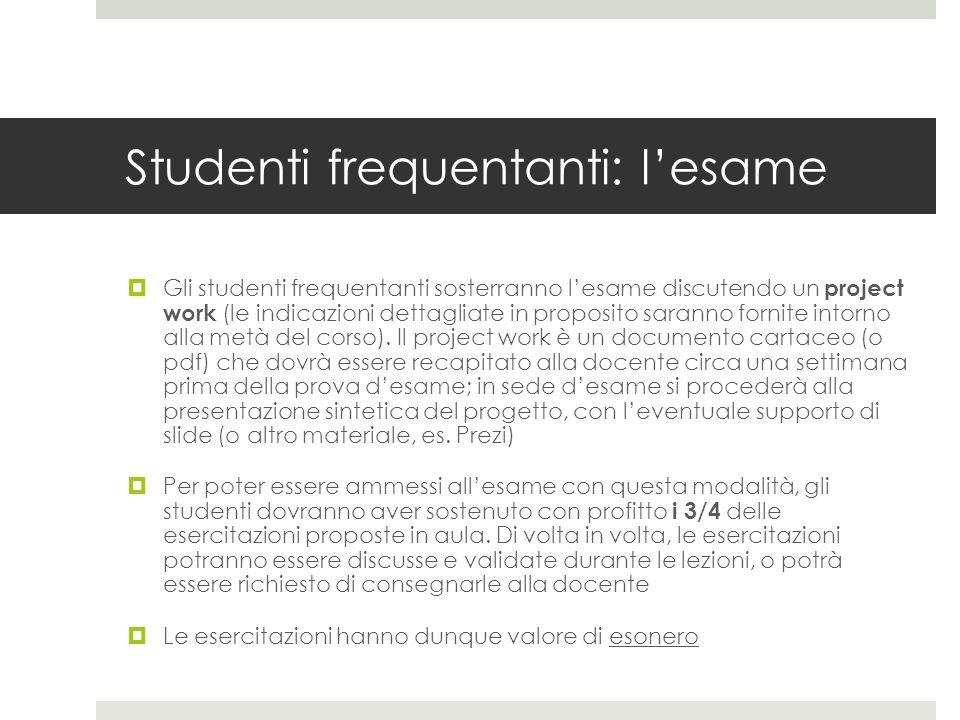 Studenti frequentanti: l'esame  Gli studenti frequentanti sosterranno l'esame discutendo un project work (le indicazioni dettagliate in proposito saranno fornite intorno alla metà del corso).
