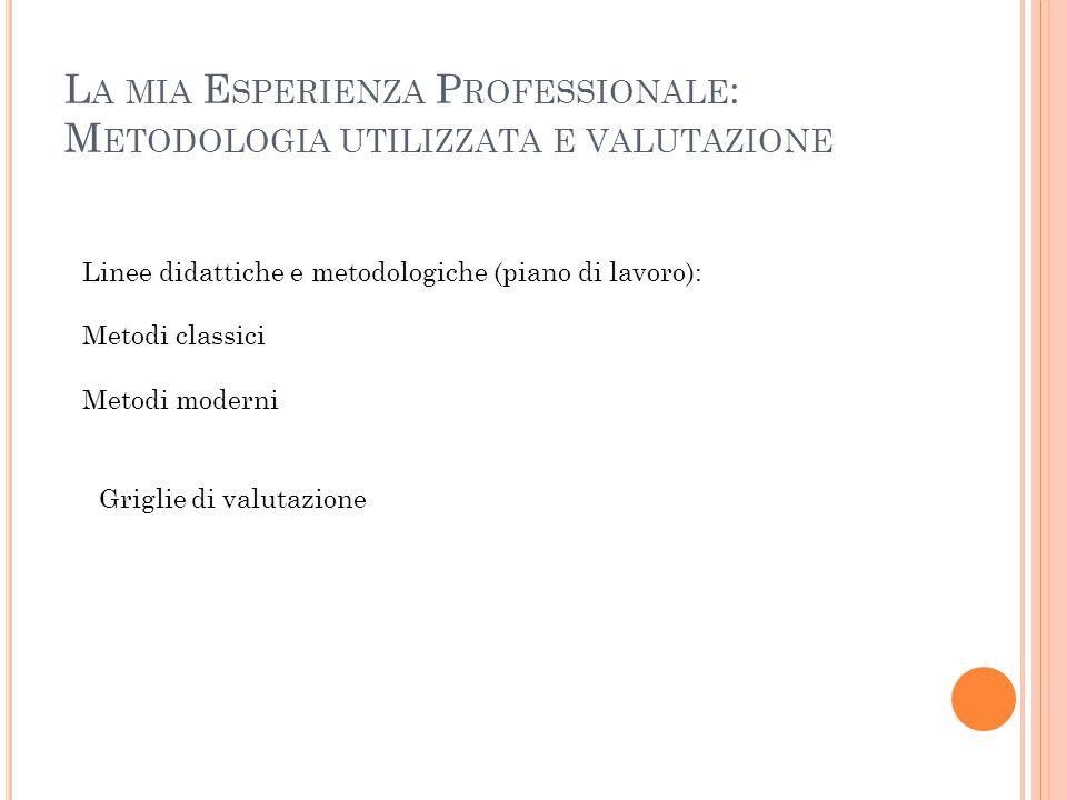 L A MIA E SPERIENZA P ROFESSIONALE : M ETODOLOGIA UTILIZZATA E VALUTAZIONE Linee didattiche e metodologiche (piano di lavoro): Metodi classici Metodi