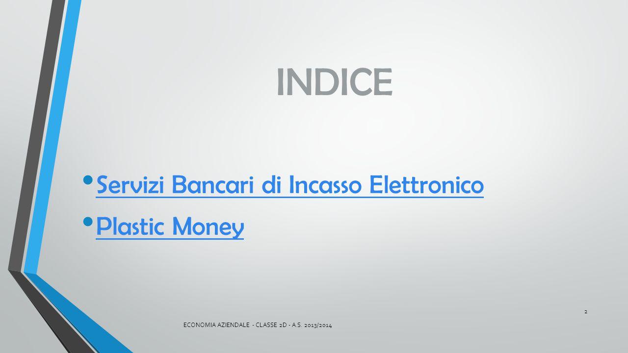 INDICE Servizi Bancari di Incasso Elettronico Plastic Money ECONOMIA AZIENDALE - CLASSE 2D - A.S. 2013/2014 2