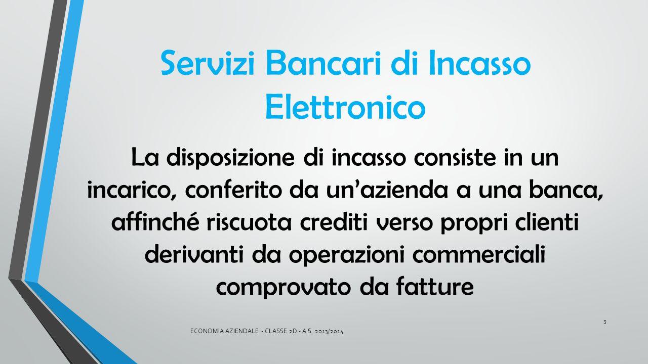 Servizi Bancari di Incasso Elettronico La disposizione di incasso consiste in un incarico, conferito da un'azienda a una banca, affinché riscuota cred