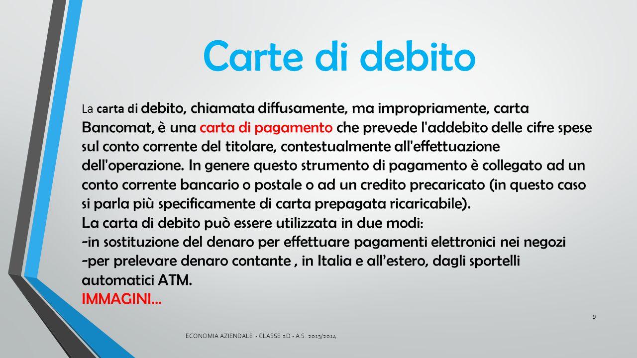 Carte di debito La carta di debito, chiamata diffusamente, ma impropriamente, carta Bancomat, è una carta di pagamento che prevede l'addebito delle ci