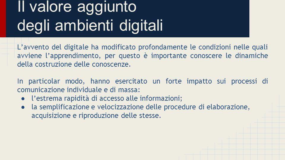 Il valore aggiunto degli ambienti digitali L'avvento del digitale ha modificato profondamente le condizioni nelle quali avviene l'apprendimento, per q